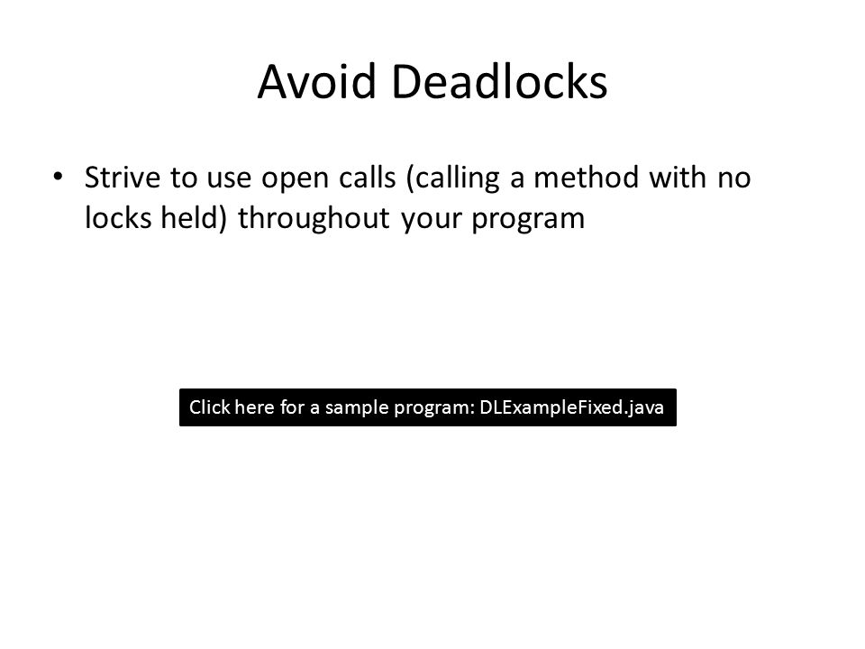 Avoid Deadlocks Strive to use open calls (calling a method with no locks held) throughout your program Click here for a sample program: DLExampleFixed.java