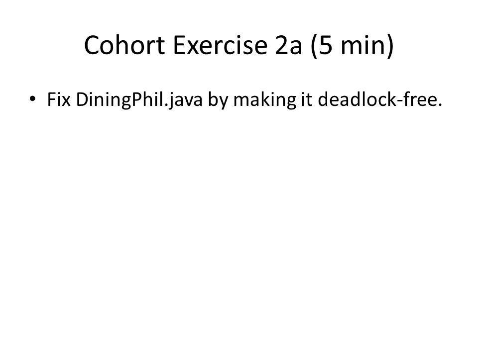 Cohort Exercise 2a (5 min) Fix DiningPhil.java by making it deadlock-free.
