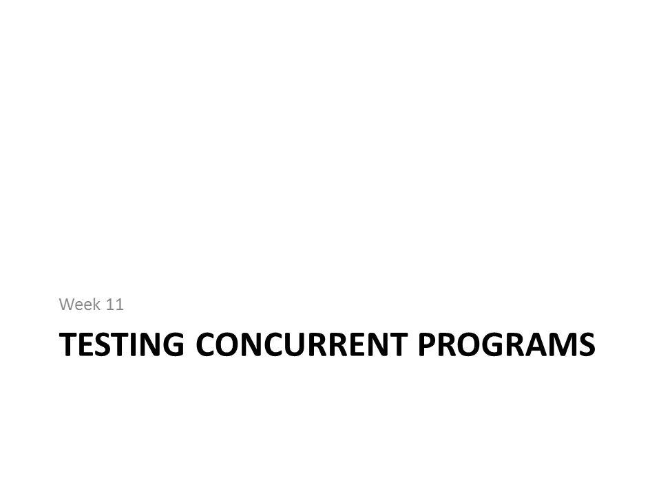 TESTING CONCURRENT PROGRAMS Week 11