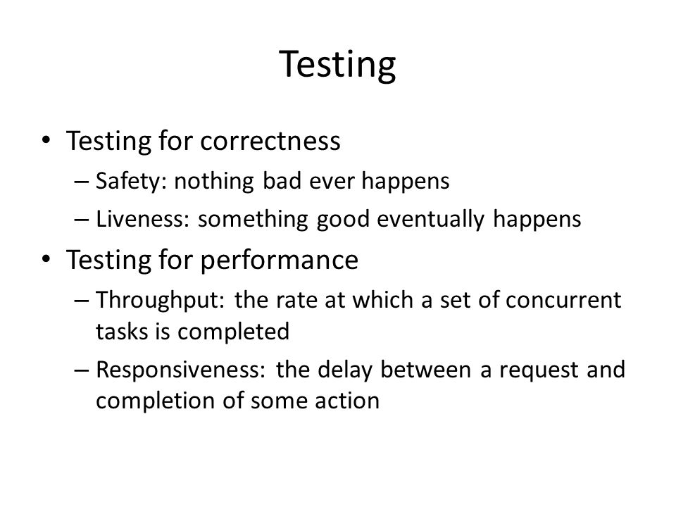 Testing Testing for correctness – Safety: nothing bad ever happens – Liveness: something good eventually happens Testing for performance – Throughput: the rate at which a set of concurrent tasks is completed – Responsiveness: the delay between a request and completion of some action