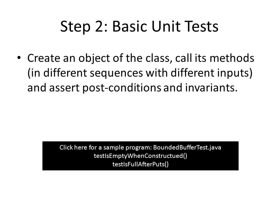 Step 2: Basic Unit Tests Create an object of the class, call its methods (in different sequences with different inputs) and assert post-conditions and invariants.