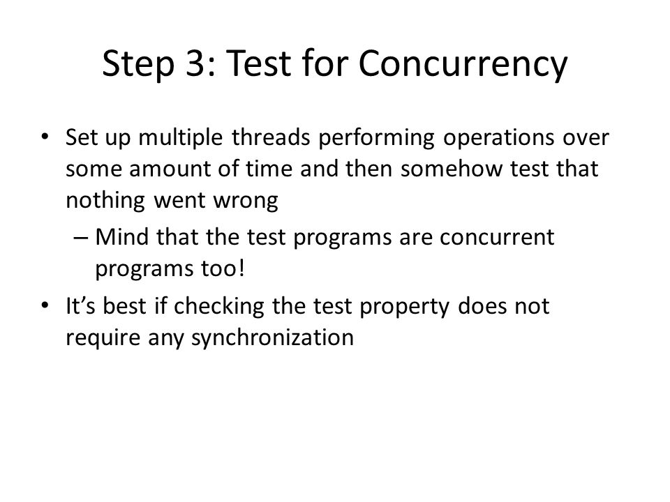 Step 3: Test for Concurrency Set up multiple threads performing operations over some amount of time and then somehow test that nothing went wrong – Mind that the test programs are concurrent programs too.