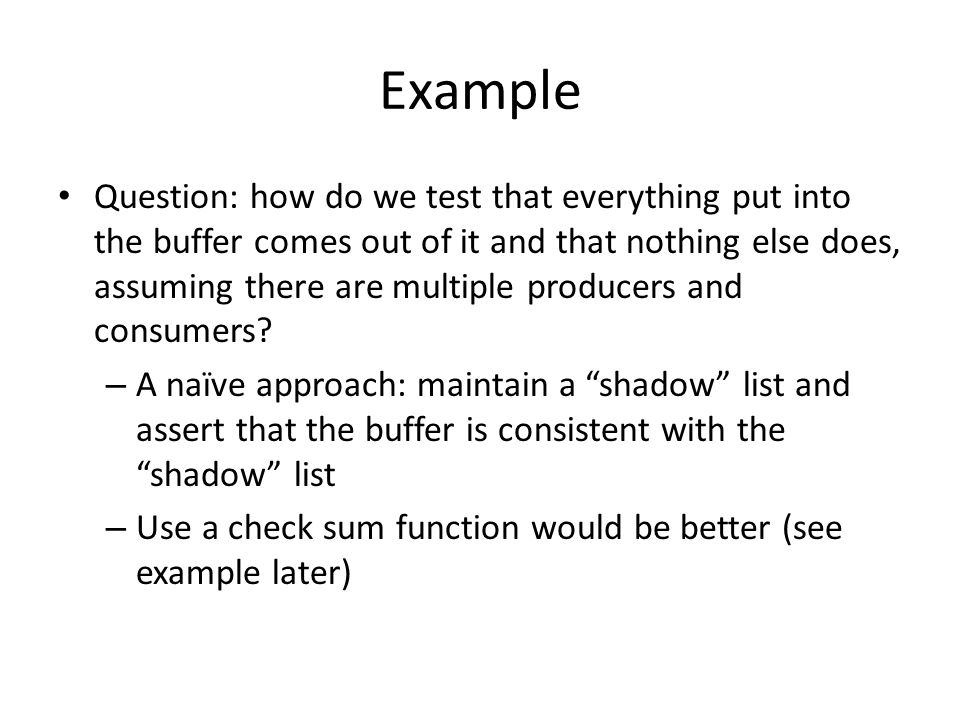 Example Question: how do we test that everything put into the buffer comes out of it and that nothing else does, assuming there are multiple producers and consumers.