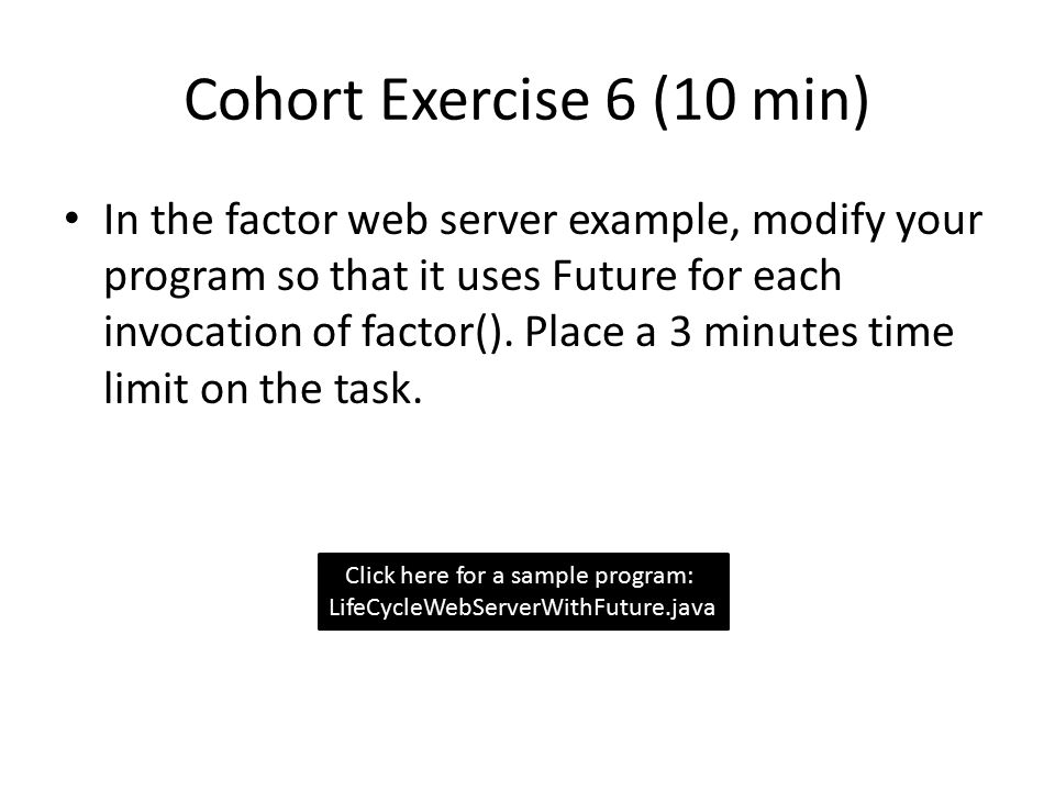 Cohort Exercise 6 (10 min) In the factor web server example, modify your program so that it uses Future for each invocation of factor().