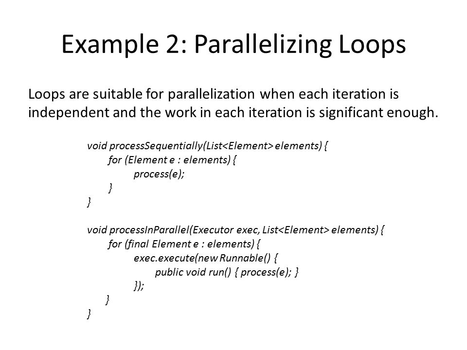 Example 2: Parallelizing Loops Loops are suitable for parallelization when each iteration is independent and the work in each iteration is significant enough.