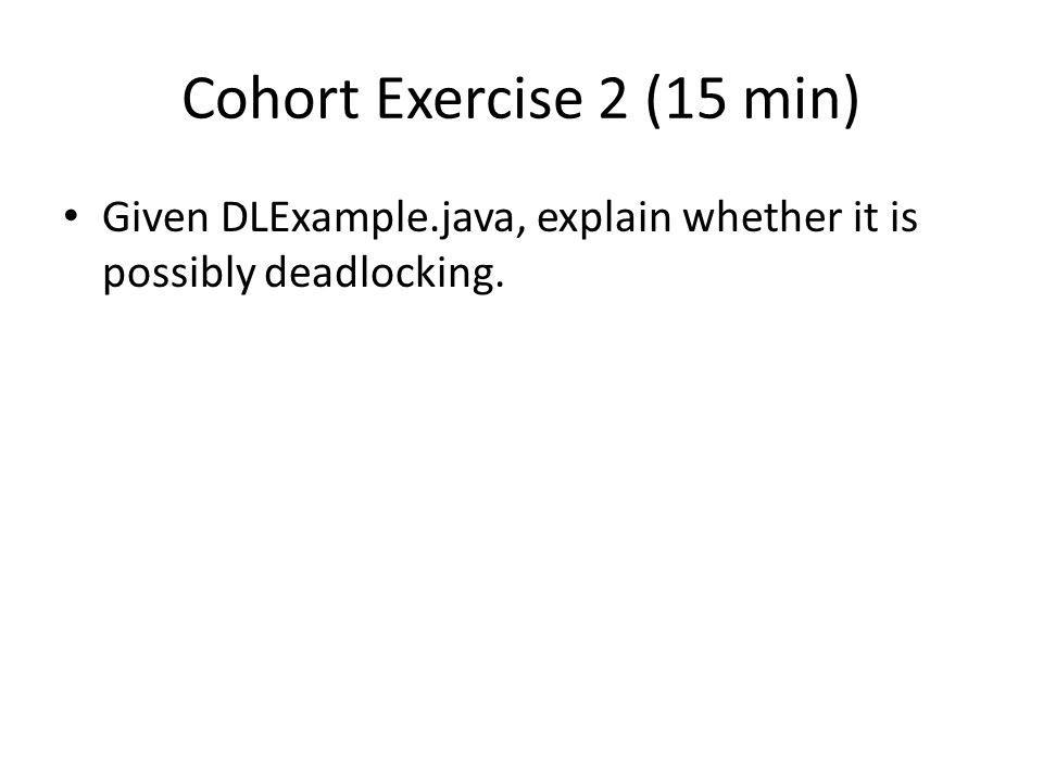 Cohort Exercise 2 (15 min) Given DLExample.java, explain whether it is possibly deadlocking.