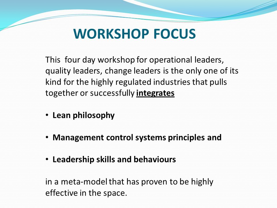 AIMS AND OBJECTIVES This workshop will address leadership, change management and the human side - models of leadership, management, communication, motivation, delegation and conflict management you need in order to navigate / lead a effective lean deployment.