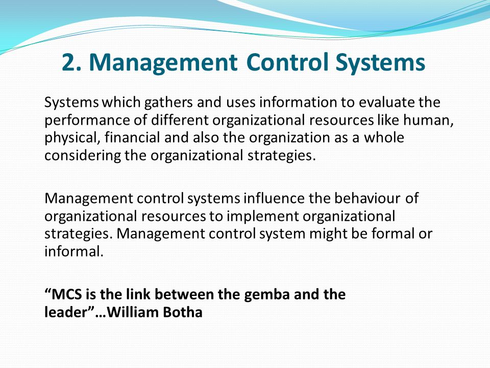 Management Control Systems (cont'd) Questioning about the information that leaders, managers need in order to support the decisions about the change process, as well as the quality regime, ignites a need to understand the theory of Management Control Systems and their architecture.