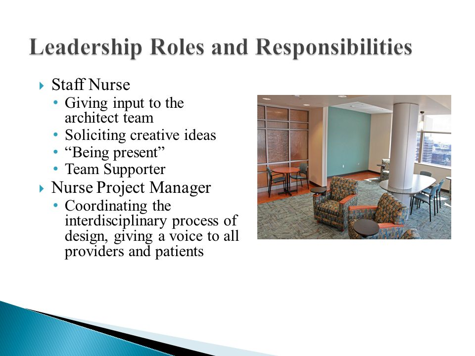  Staff Nurse Giving input to the architect team Soliciting creative ideas Being present Team Supporter  Nurse Project Manager Coordinating the interdisciplinary process of design, giving a voice to all providers and patients