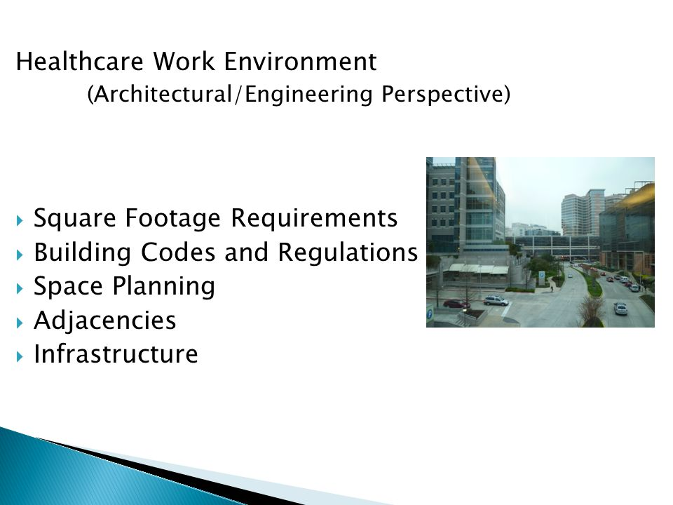 Healthcare Work Environment (Architectural/Engineering Perspective)  Square Footage Requirements  Building Codes and Regulations  Space Planning  Adjacencies  Infrastructure