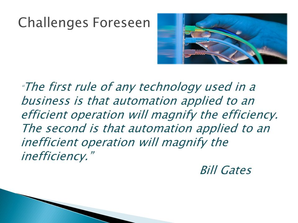 Challenges Foreseen The first rule of any technology used in a business is that automation applied to an efficient operation will magnify the efficiency.