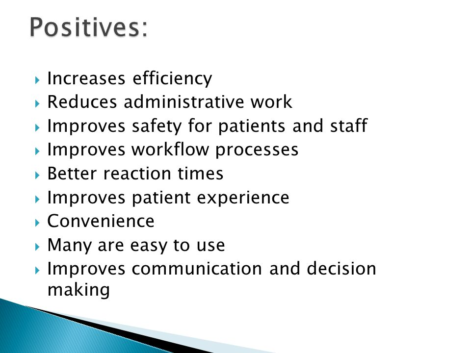  Increases efficiency  Reduces administrative work  Improves safety for patients and staff  Improves workflow processes  Better reaction times  Improves patient experience  Convenience  Many are easy to use  Improves communication and decision making