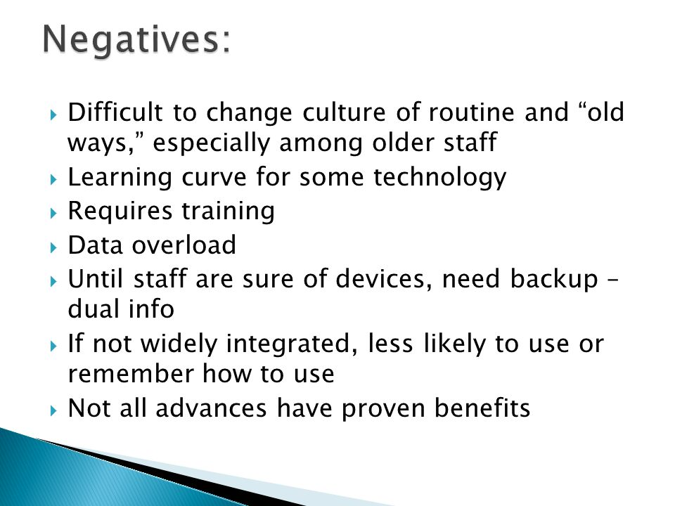  Difficult to change culture of routine and old ways, especially among older staff  Learning curve for some technology  Requires training  Data overload  Until staff are sure of devices, need backup – dual info  If not widely integrated, less likely to use or remember how to use  Not all advances have proven benefits