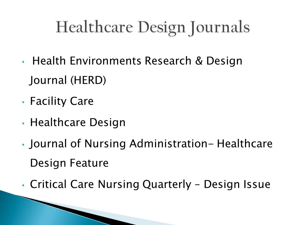 Health Environments Research & Design Journal (HERD) Facility Care Healthcare Design Journal of Nursing Administration- Healthcare Design Feature Critical Care Nursing Quarterly – Design Issue