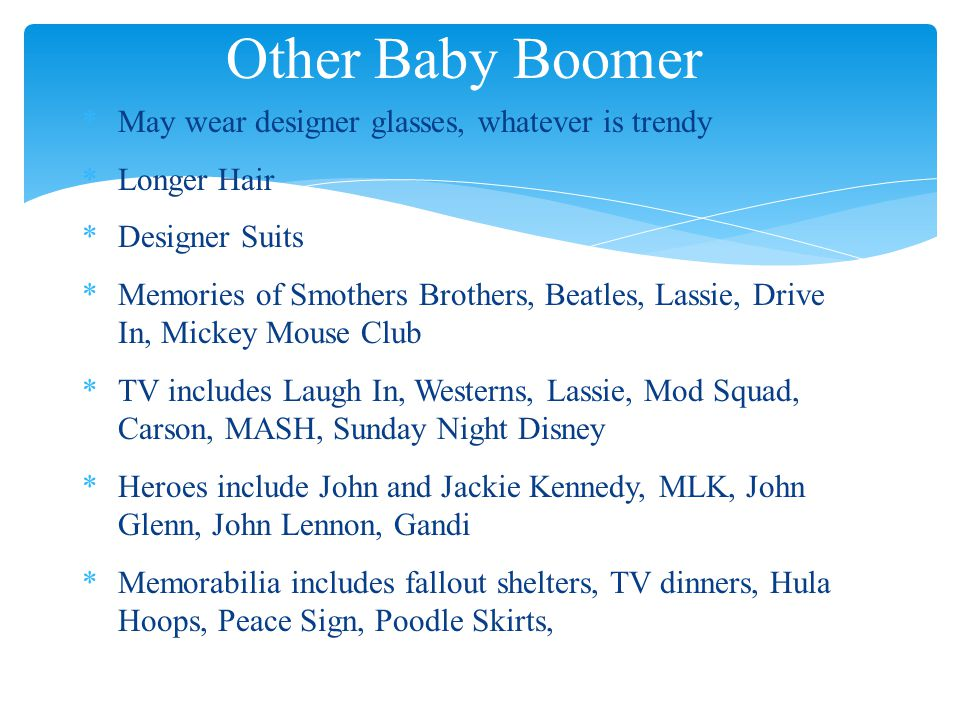 Other Baby Boomer *May wear designer glasses, whatever is trendy *Longer Hair *Designer Suits *Memories of Smothers Brothers, Beatles, Lassie, Drive In, Mickey Mouse Club *TV includes Laugh In, Westerns, Lassie, Mod Squad, Carson, MASH, Sunday Night Disney *Heroes include John and Jackie Kennedy, MLK, John Glenn, John Lennon, Gandi *Memorabilia includes fallout shelters, TV dinners, Hula Hoops, Peace Sign, Poodle Skirts,