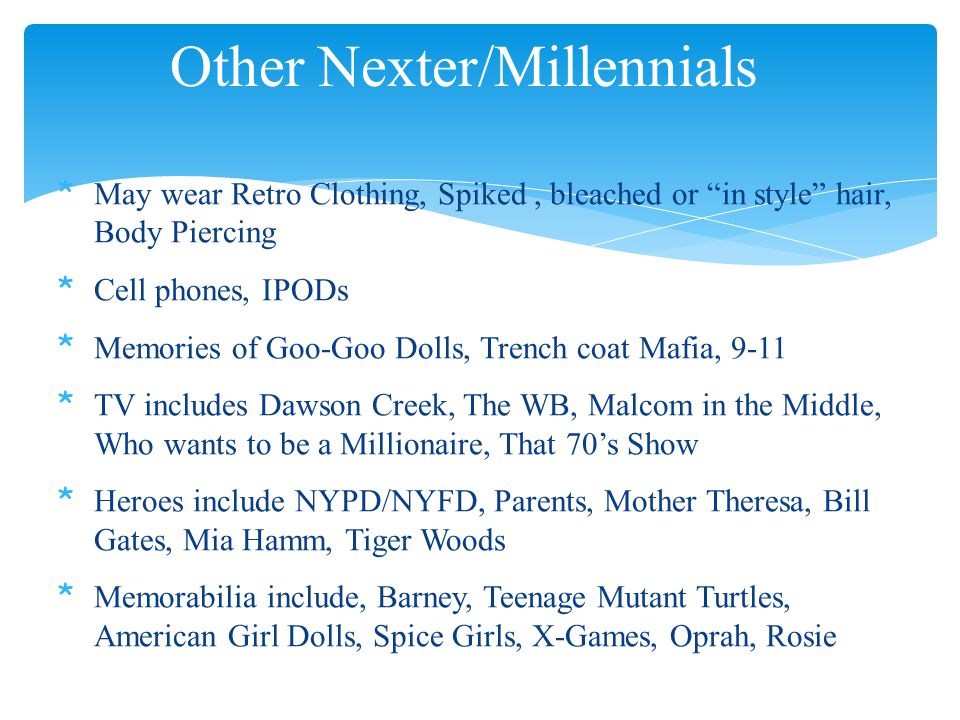 Other Nexter/Millennials * May wear Retro Clothing, Spiked, bleached or in style hair, Body Piercing * Cell phones, IPODs * Memories of Goo-Goo Dolls, Trench coat Mafia, 9-11 * TV includes Dawson Creek, The WB, Malcom in the Middle, Who wants to be a Millionaire, That 70's Show * Heroes include NYPD/NYFD, Parents, Mother Theresa, Bill Gates, Mia Hamm, Tiger Woods * Memorabilia include, Barney, Teenage Mutant Turtles, American Girl Dolls, Spice Girls, X-Games, Oprah, Rosie