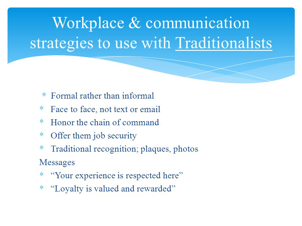 *Formal rather than informal *Face to face, not text or email *Honor the chain of command *Offer them job security *Traditional recognition; plaques, photos Messages * Your experience is respected here * Loyalty is valued and rewarded Workplace & communication strategies to use with Traditionalists