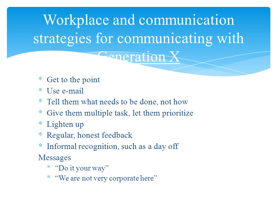 *Get to the point *Use e-mail *Tell them what needs to be done, not how *Give them multiple task, let them prioritize *Lighten up *Regular, honest feedback *Informal recognition, such as a day off Messages * Do it your way * We are not very corporate here Workplace and communication strategies for communicating with Generation X