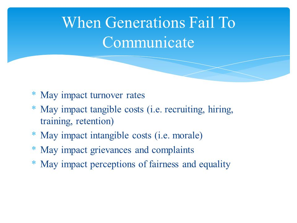 *May impact turnover rates *May impact tangible costs (i.e. recruiting, hiring, training, retention) *May impact intangible costs (i.e. morale) *May i