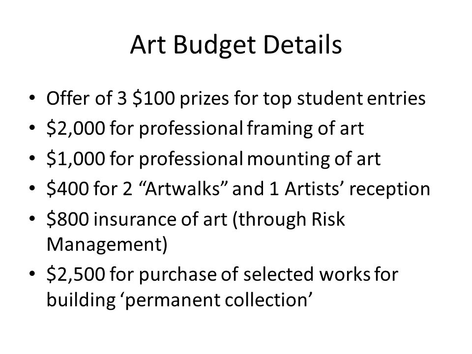 Art Budget Details Offer of 3 $100 prizes for top student entries $2,000 for professional framing of art $1,000 for professional mounting of art $400 for 2 Artwalks and 1 Artists' reception $800 insurance of art (through Risk Management) $2,500 for purchase of selected works for building 'permanent collection'