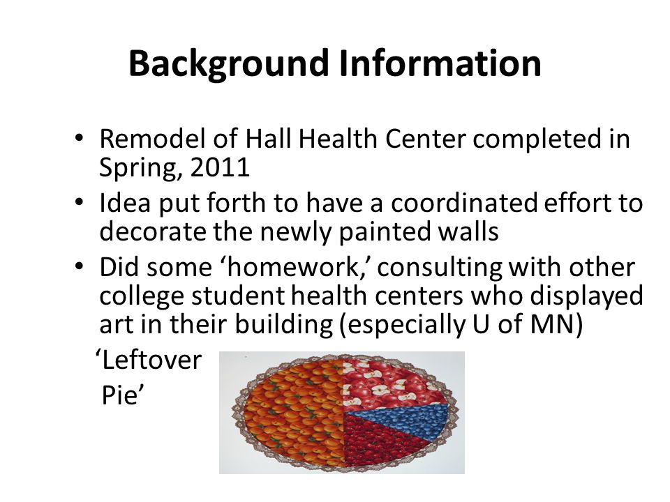 Background Information Remodel of Hall Health Center completed in Spring, 2011 Idea put forth to have a coordinated effort to decorate the newly painted walls Did some 'homework,' consulting with other college student health centers who displayed art in their building (especially U of MN) 'Leftover Pie'