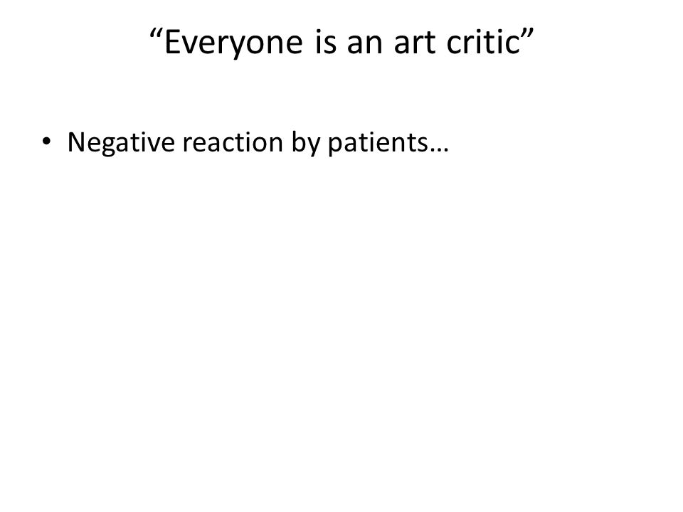 Everyone is an art critic Negative reaction by patients…