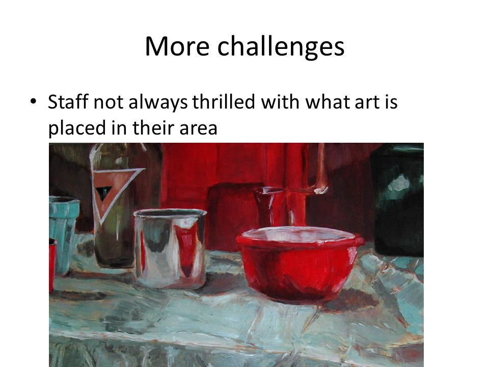 More challenges Staff not always thrilled with what art is placed in their area
