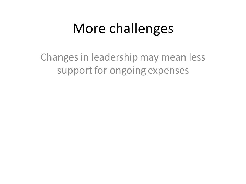 More challenges Changes in leadership may mean less support for ongoing expenses