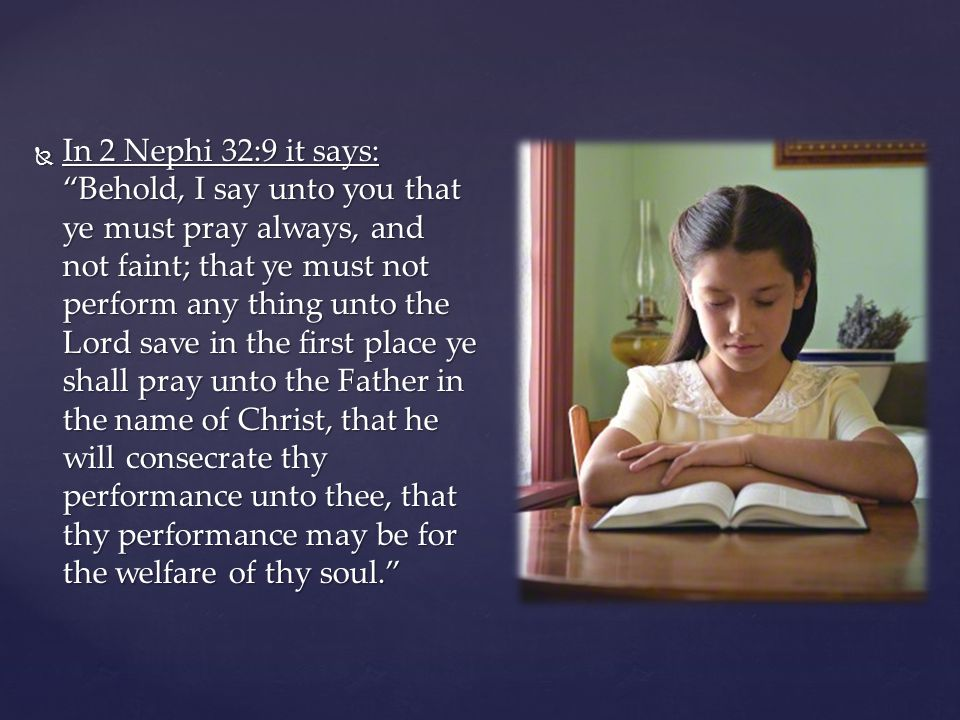 " In 2 Nephi 32:9 it says: ""Behold, I say unto you that ye must pray always, and not faint; that ye must not perform any thing unto the Lord save in t"