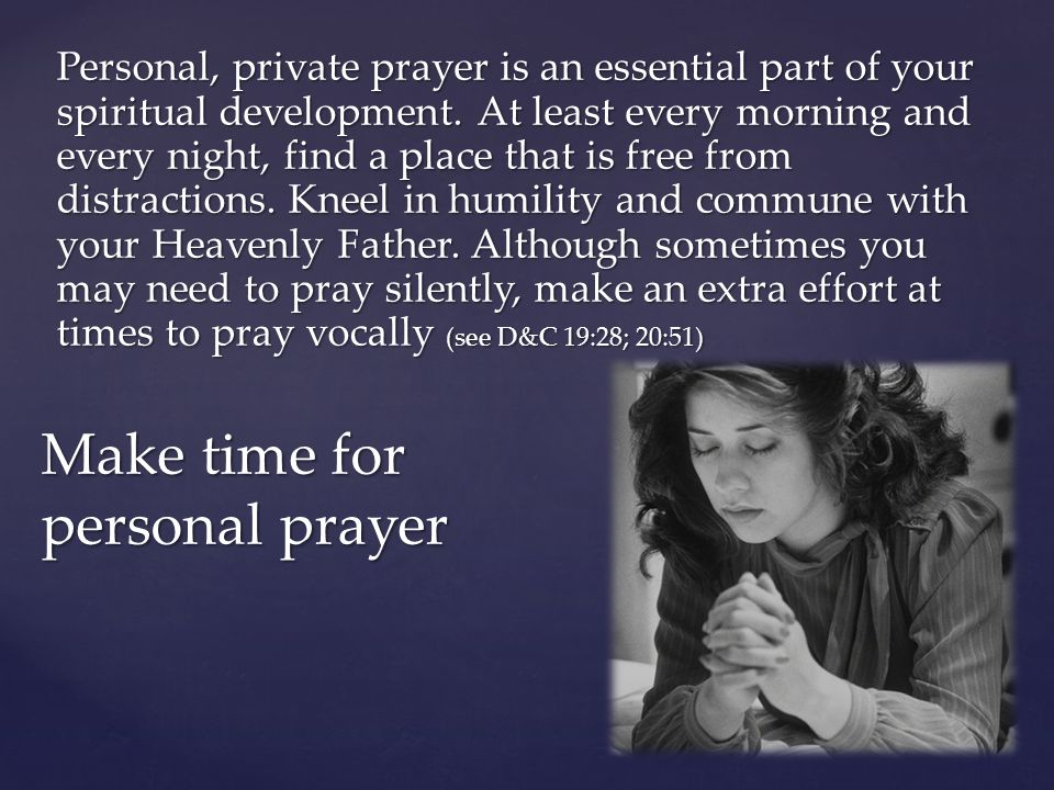 Personal, private prayer is an essential part of your spiritual development. At least every morning and every night, find a place that is free from di