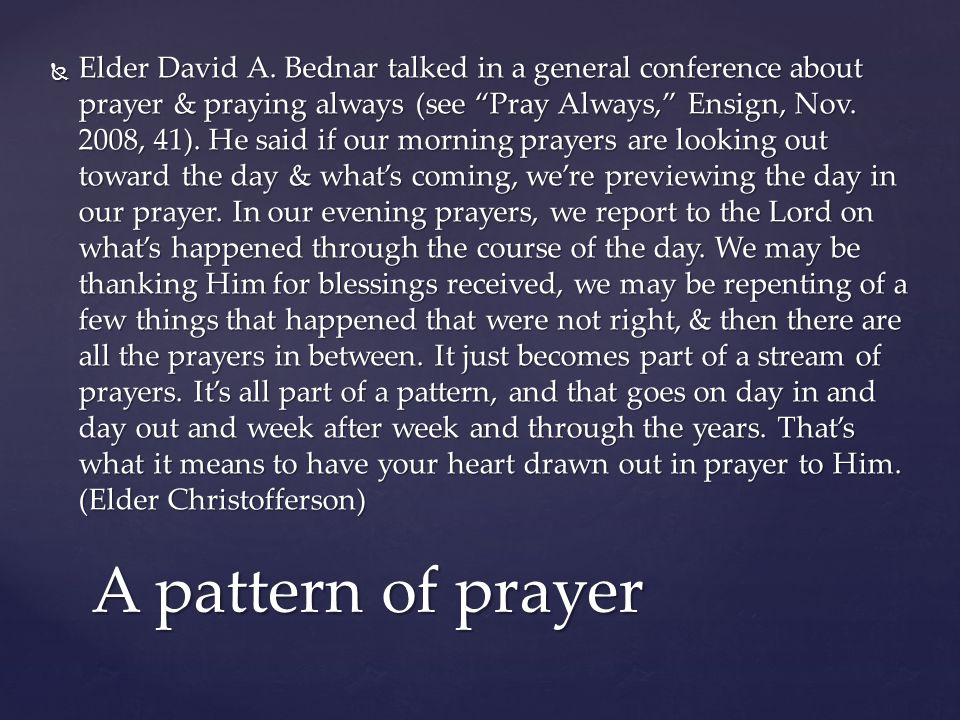 " Elder David A. Bednar talked in a general conference about prayer & praying always (see ""Pray Always,"" Ensign, Nov. 2008, 41). He said if our mornin"