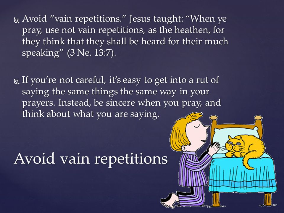" Avoid ""vain repetitions."" Jesus taught: ""When ye pray, use not vain repetitions, as the heathen, for they think that they shall be heard for their m"