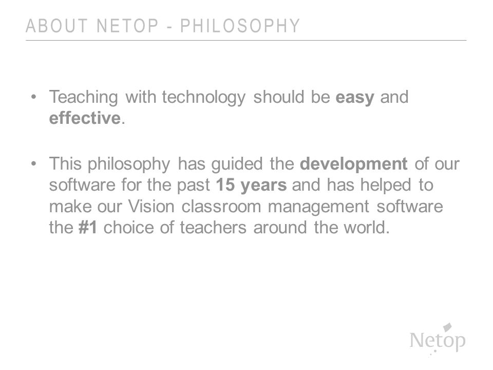 ABOUT NETOP - PHILOSOPHY Teaching with technology should be easy and effective.