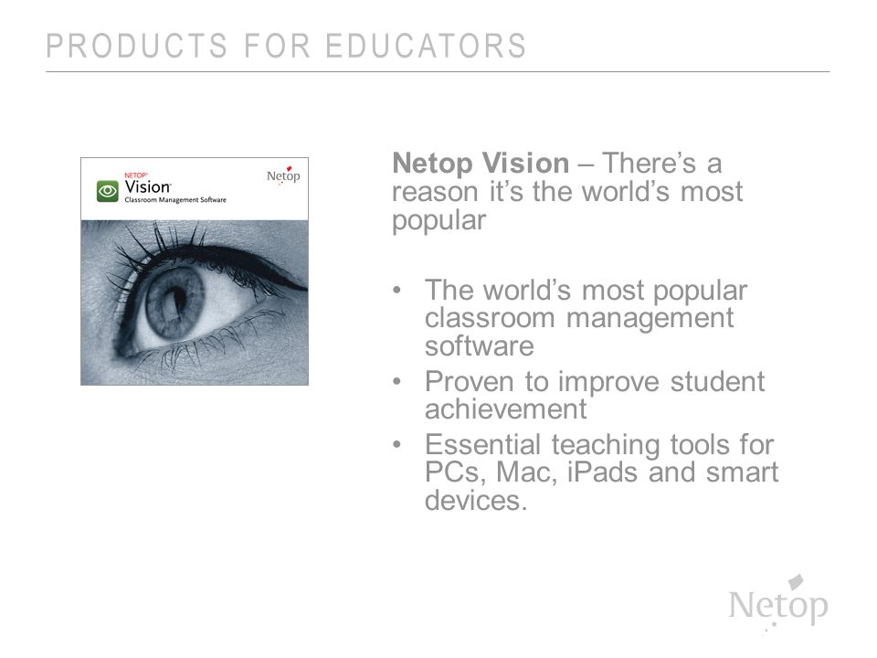 PRODUCTS FOR EDUCATORS Netop Vision – There's a reason it's the world's most popular The world's most popular classroom management software Proven to improve student achievement Essential teaching tools for PCs, Mac, iPads and smart devices.