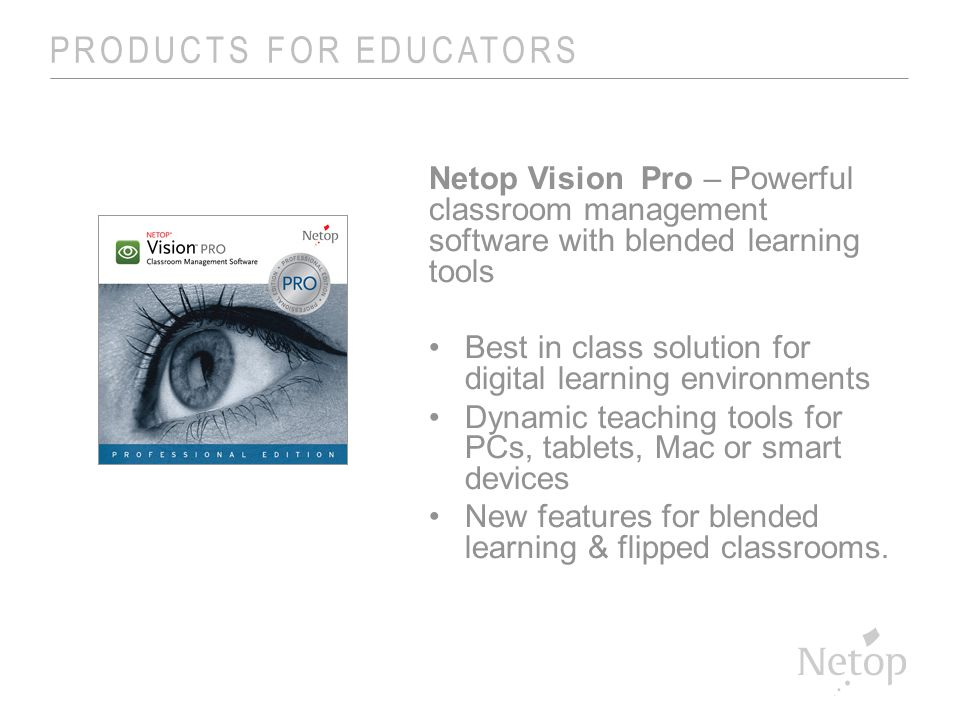PRODUCTS FOR EDUCATORS Netop Vision Pro – Powerful classroom management software with blended learning tools Best in class solution for digital learning environments Dynamic teaching tools for PCs, tablets, Mac or smart devices New features for blended learning & flipped classrooms.