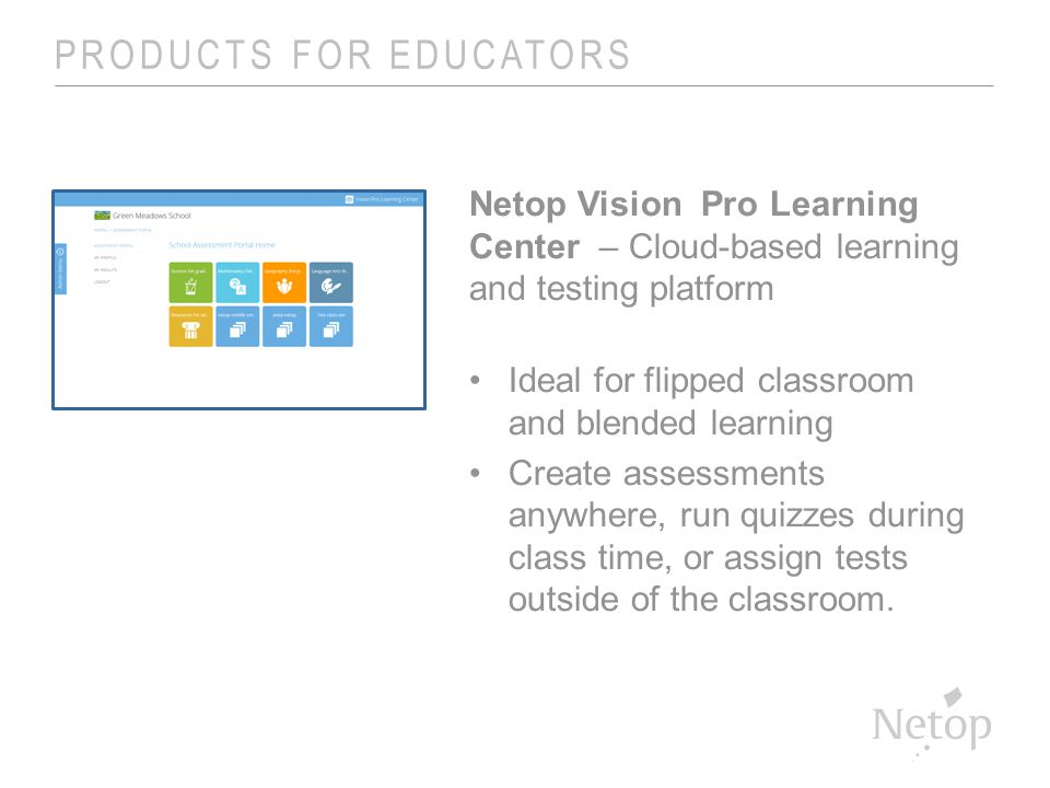 PRODUCTS FOR EDUCATORS Netop Vision Pro Learning Center – Cloud-based learning and testing platform Ideal for flipped classroom and blended learning Create assessments anywhere, run quizzes during class time, or assign tests outside of the classroom.