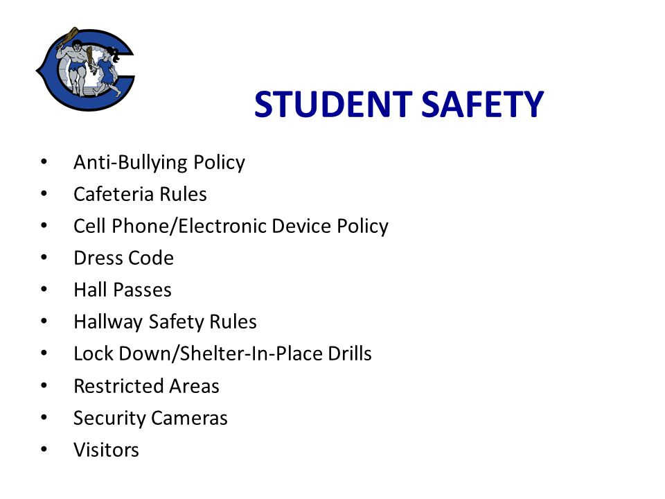 Anti-Bullying Policy Cafeteria Rules Cell Phone/Electronic Device Policy Dress Code Hall Passes Hallway Safety Rules Lock Down/Shelter-In-Place Drills Restricted Areas Security Cameras Visitors