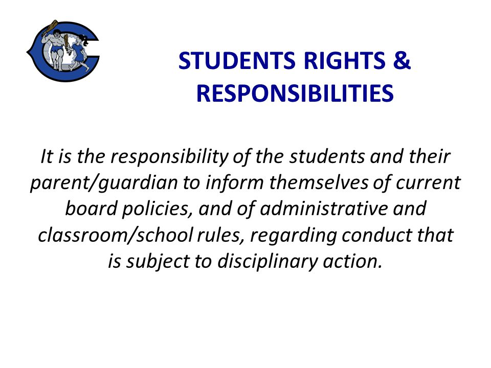 STUDENTS RIGHTS & RESPONSIBILITIES It is the responsibility of the students and their parent/guardian to inform themselves of current board policies, and of administrative and classroom/school rules, regarding conduct that is subject to disciplinary action.