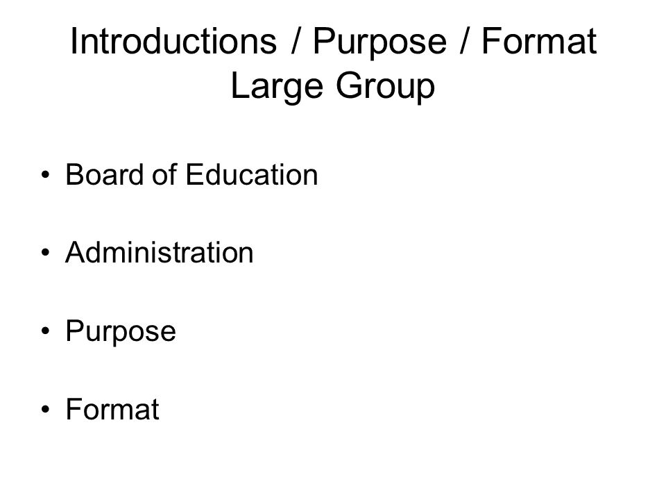 Introductions / Purpose / Format Large Group Board of Education Administration Purpose Format