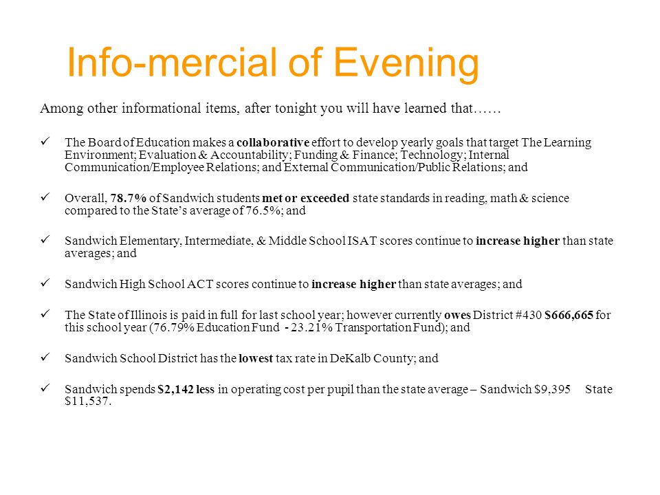 Info-mercial of Evening Among other informational items, after tonight you will have learned that…… The Board of Education makes a collaborative effort to develop yearly goals that target The Learning Environment; Evaluation & Accountability; Funding & Finance; Technology; Internal Communication/Employee Relations; and External Communication/Public Relations; and Overall, 78.7% of Sandwich students met or exceeded state standards in reading, math & science compared to the State's average of 76.5%; and Sandwich Elementary, Intermediate, & Middle School ISAT scores continue to increase higher than state averages; and Sandwich High School ACT scores continue to increase higher than state averages; and The State of Illinois is paid in full for last school year; however currently owes District #430 $666,665 for this school year (76.79% Education Fund - 23.21% Transportation Fund); and Sandwich School District has the lowest tax rate in DeKalb County; and Sandwich spends $2,142 less in operating cost per pupil than the state average – Sandwich $9,395 State $11,537.