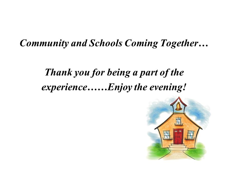 Community and Schools Coming Together… Thank you for being a part of the experience……Enjoy the evening!