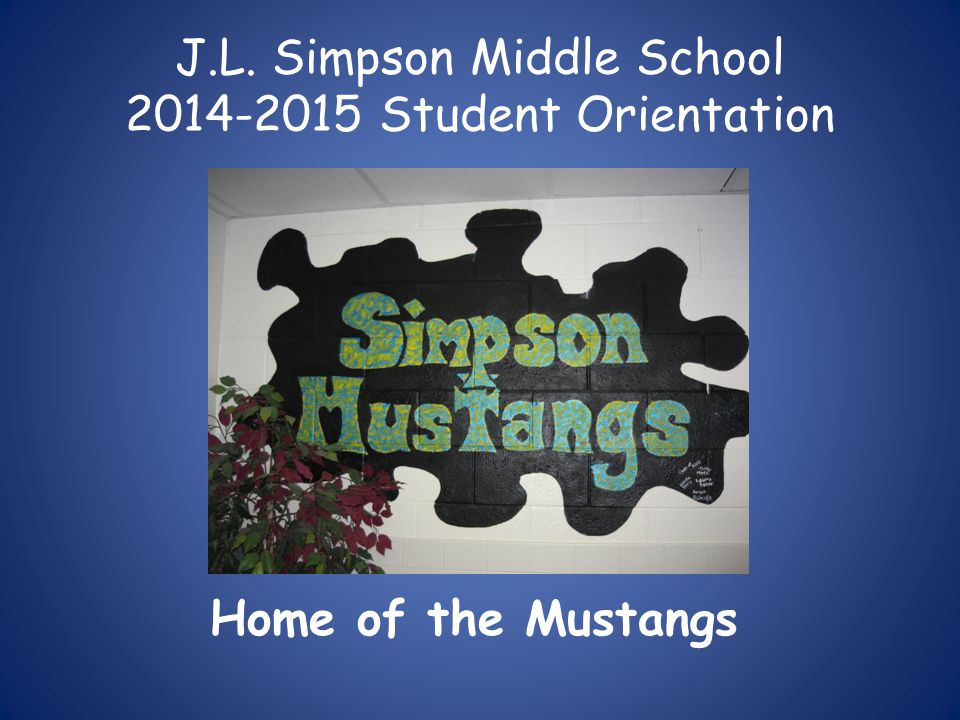 J.L. Simpson Middle School 2014-2015 Student Orientation Home of the Mustangs