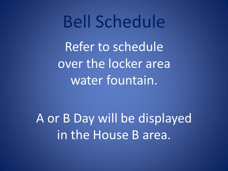 Bell Schedule Refer to schedule over the locker area water fountain. A or B Day will be displayed in the House B area.
