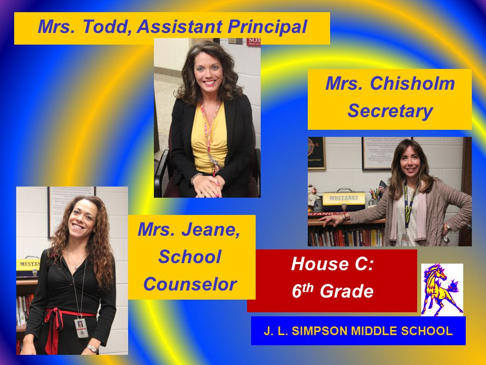 J. L. SIMPSON MIDDLE SCHOOL House C: 6 th Grade Mrs. Todd, Assistant Principal Mrs. Jeane, School Counselor Mrs. Chisholm Secretary