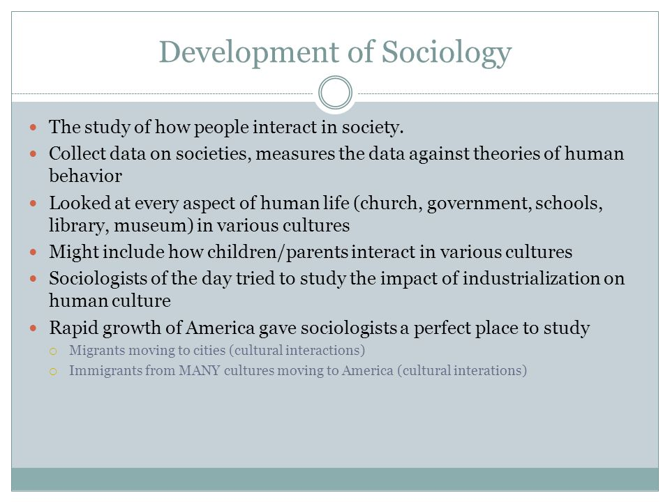 Development of Sociology The study of how people interact in society. Collect data on societies, measures the data against theories of human behavior