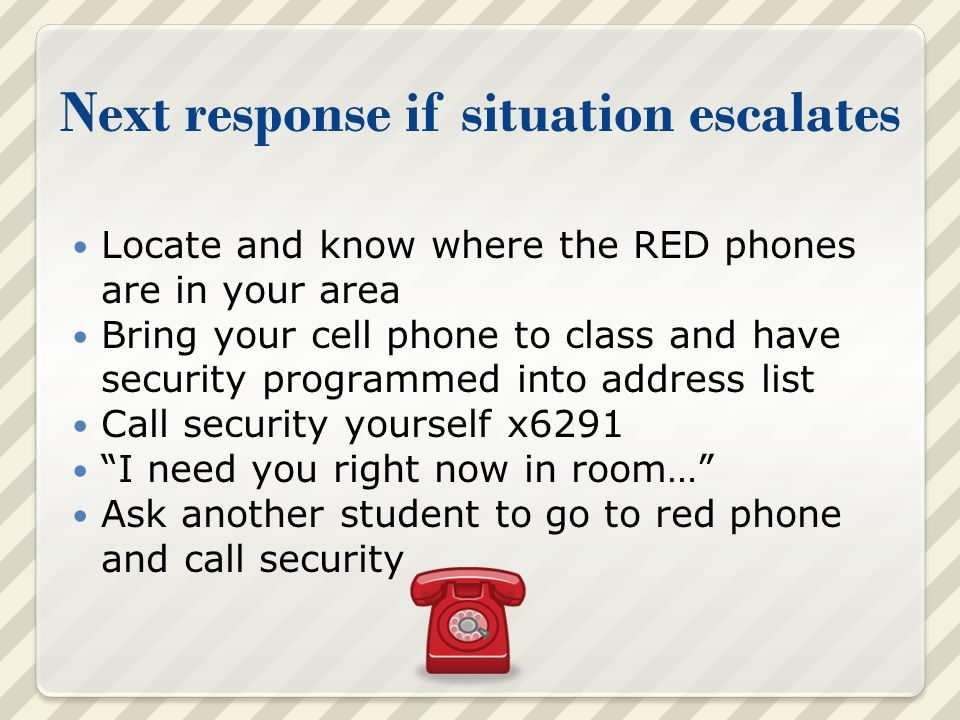 Next response if situation escalates Locate and know where the RED phones are in your area Bring your cell phone to class and have security programmed into address list Call security yourself x6291 I need you right now in room… Ask another student to go to red phone and call security