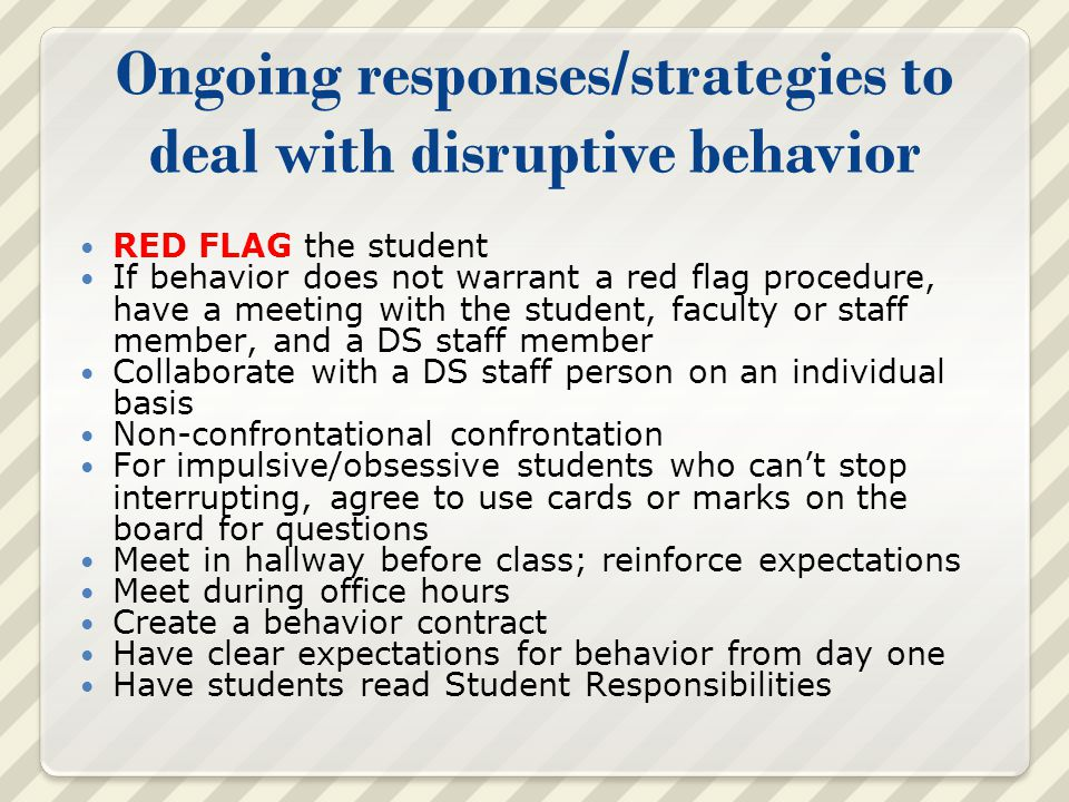 Ongoing responses/strategies to deal with disruptive behavior RED FLAG the student If behavior does not warrant a red flag procedure, have a meeting with the student, faculty or staff member, and a DS staff member Collaborate with a DS staff person on an individual basis Non-confrontational confrontation For impulsive/obsessive students who can't stop interrupting, agree to use cards or marks on the board for questions Meet in hallway before class; reinforce expectations Meet during office hours Create a behavior contract Have clear expectations for behavior from day one Have students read Student Responsibilities