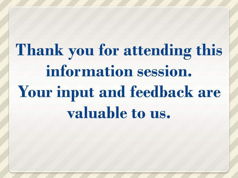Thank you for attending this information session. Your input and feedback are valuable to us.