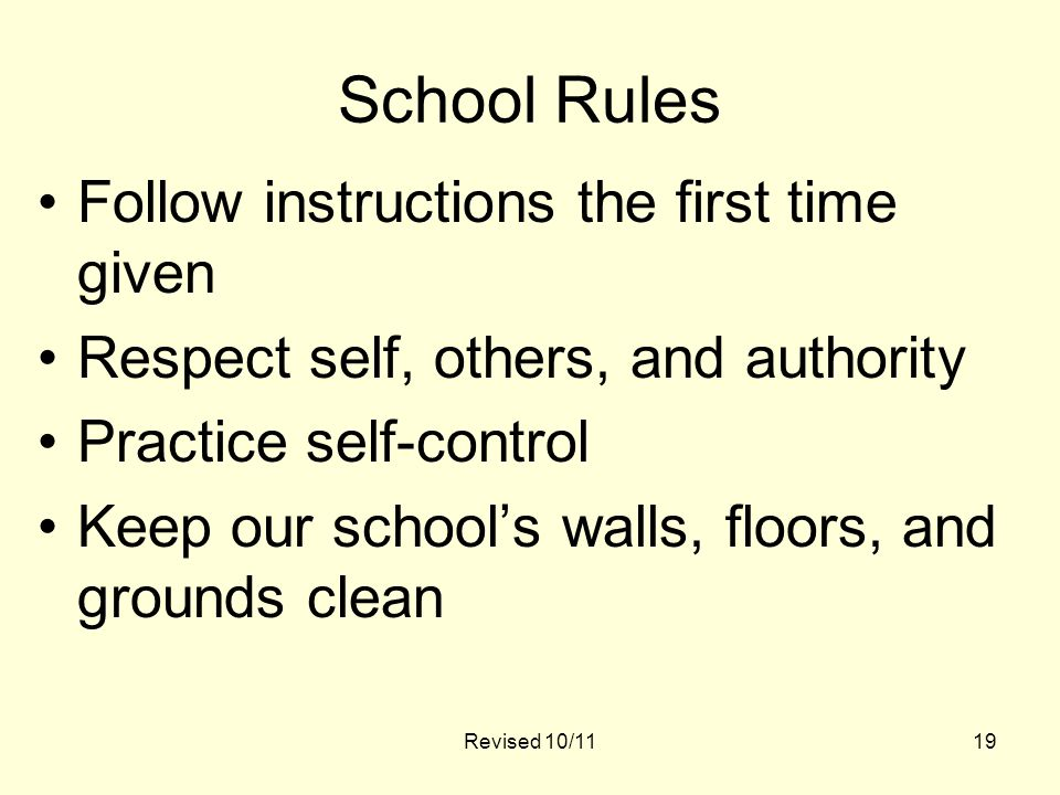 Revised 10/1119 School Rules Follow instructions the first time given Respect self, others, and authority Practice self-control Keep our school's walls, floors, and grounds clean