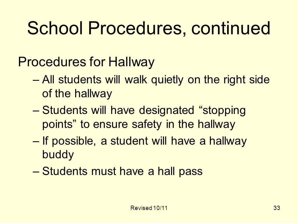School Procedures, continued Procedures for Hallway –All students will walk quietly on the right side of the hallway –Students will have designated stopping points to ensure safety in the hallway –If possible, a student will have a hallway buddy –Students must have a hall pass 33Revised 10/11